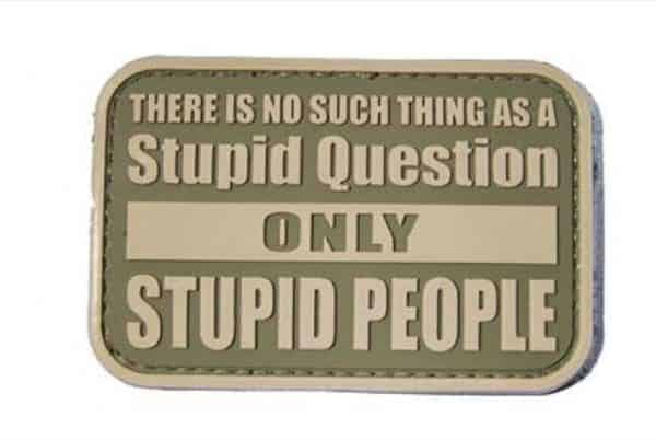 There is no such thing as a stupid question, only stupid people